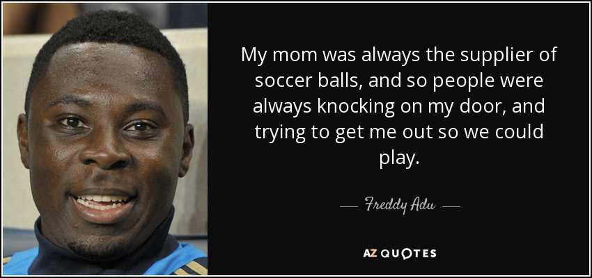 My mom was always the supplier of soccer balls, and so people were always knocking on my door, and trying to get me out so we could play. - Freddy Adu