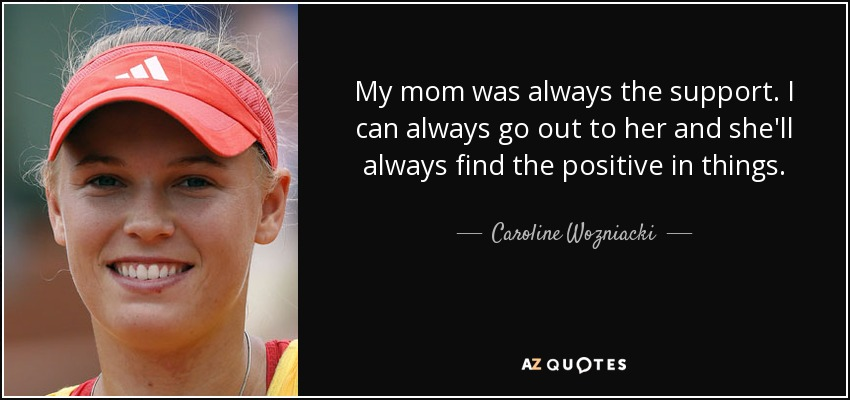 My mom was always the support. I can always go out to her and she'll always find the positive in things. - Caroline Wozniacki