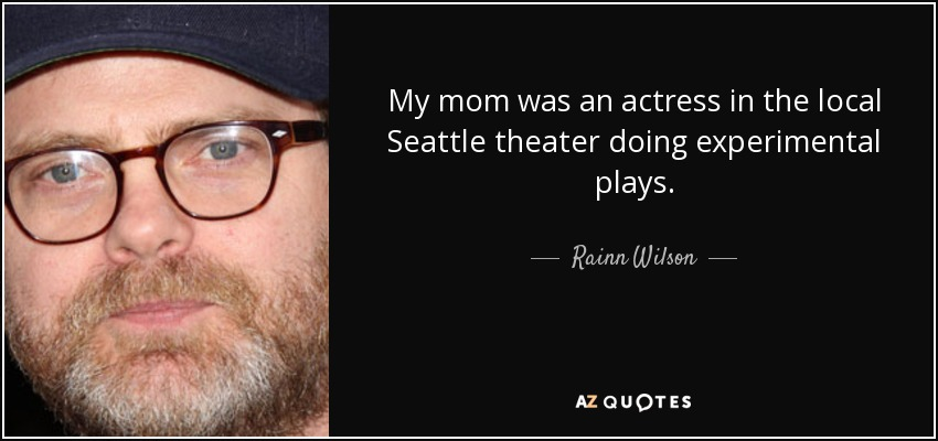 My mom was an actress in the local Seattle theater doing experimental plays. - Rainn Wilson