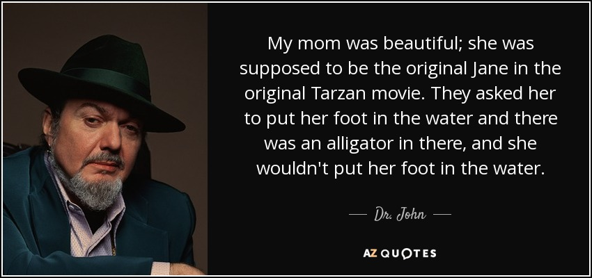 My mom was beautiful; she was supposed to be the original Jane in the original Tarzan movie. They asked her to put her foot in the water and there was an alligator in there, and she wouldn't put her foot in the water. - Dr. John