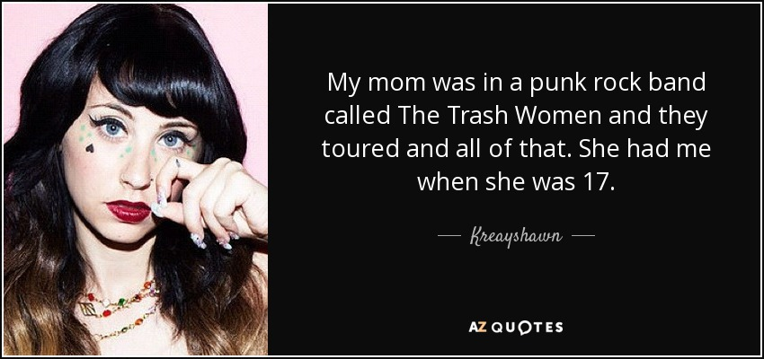 My mom was in a punk rock band called The Trash Women and they toured and all of that. She had me when she was 17. - Kreayshawn