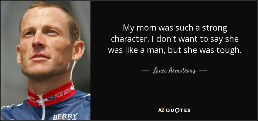 My mom was such a strong character. I don't want to say she was like a man, but she was tough. - Lance Armstrong