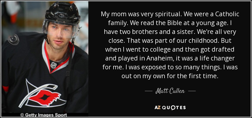 My mom was very spiritual. We were a Catholic family. We read the Bible at a young age. I have two brothers and a sister. We're all very close. That was part of our childhood. But when I went to college and then got drafted and played in Anaheim, it was a life changer for me. I was exposed to so many things. I was out on my own for the first time. - Matt Cullen