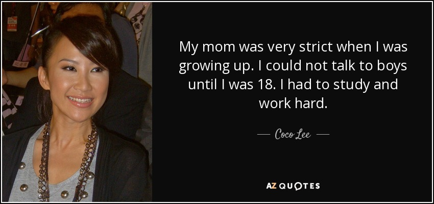 My mom was very strict when I was growing up. I could not talk to boys until I was 18. I had to study and work hard. - Coco Lee