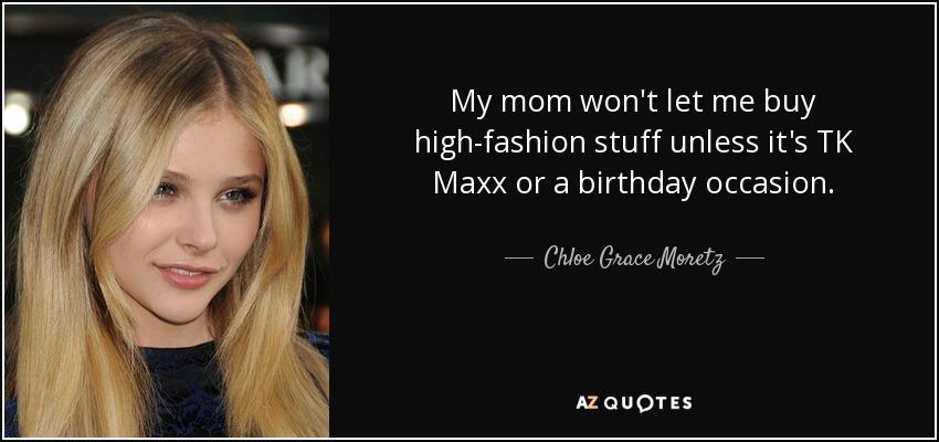 My mom won't let me buy high-fashion stuff unless it's TK Maxx or a birthday occasion. - Chloe Grace Moretz