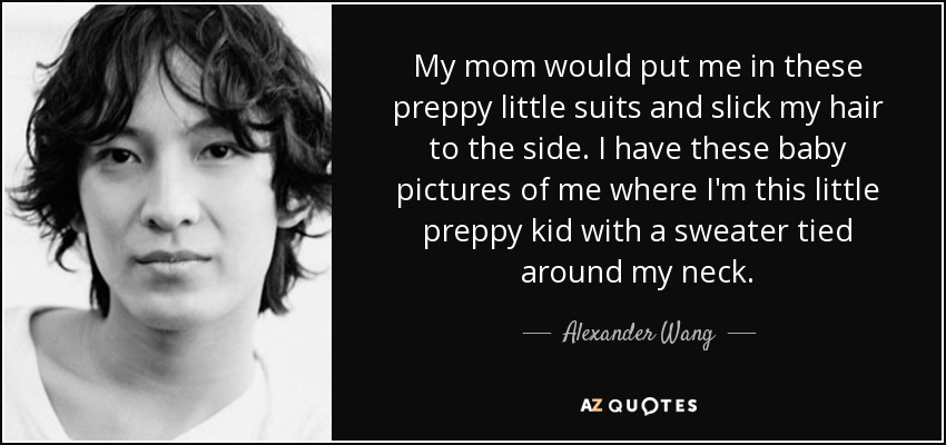 My mom would put me in these preppy little suits and slick my hair to the side. I have these baby pictures of me where I'm this little preppy kid with a sweater tied around my neck. - Alexander Wang