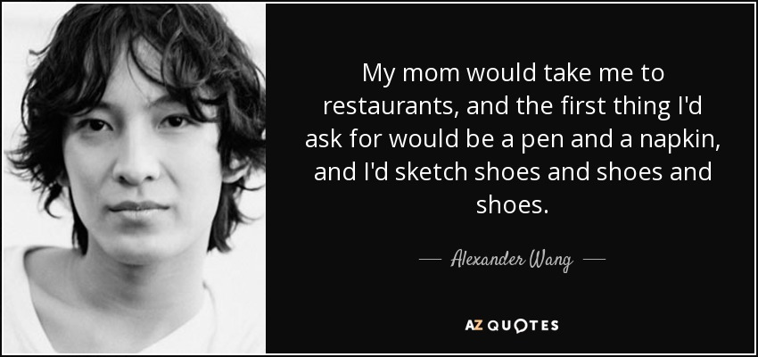 My mom would take me to restaurants, and the first thing I'd ask for would be a pen and a napkin, and I'd sketch shoes and shoes and shoes. - Alexander Wang