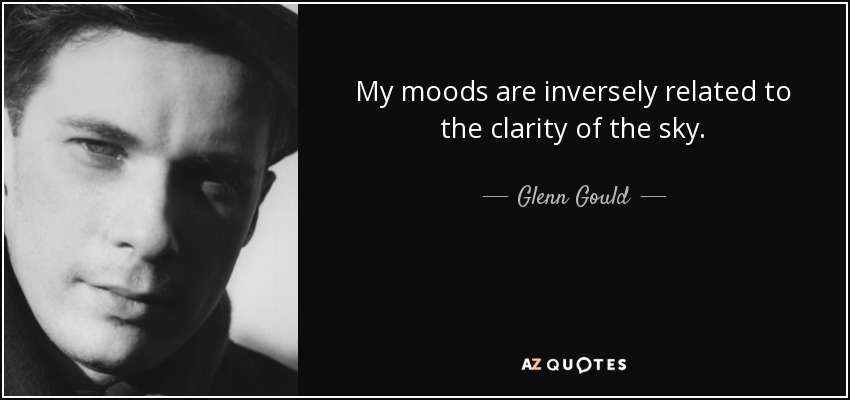 My moods are inversely related to the clarity of the sky. - Glenn Gould