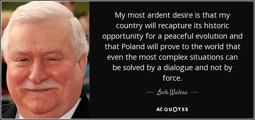 My most ardent desire is that my country will recapture its historic opportunity for a peaceful evolution and that Poland will prove to the world that even the most complex situations can be solved by a dialogue and not by force. - Lech Walesa