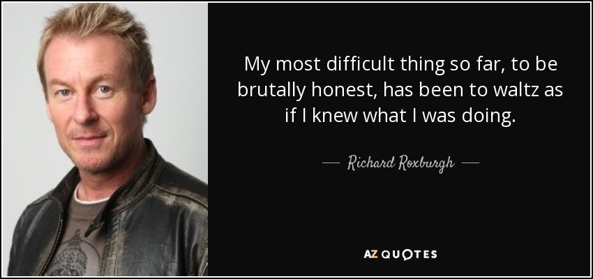 My most difficult thing so far, to be brutally honest, has been to waltz as if I knew what I was doing. - Richard Roxburgh