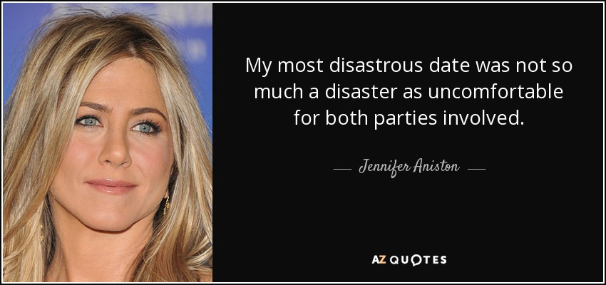 My most disastrous date was not so much a disaster as uncomfortable for both parties involved. - Jennifer Aniston