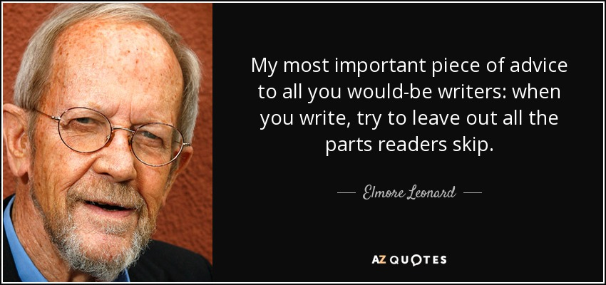 My most important piece of advice to all you would-be writers: when you write, try to leave out all the parts readers skip. - Elmore Leonard