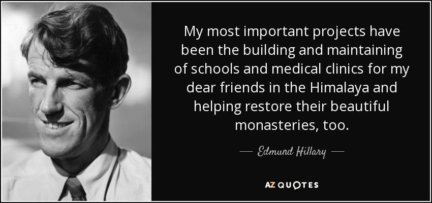 My most important projects have been the building and maintaining of schools and medical clinics for my dear friends in the Himalaya and helping restore their beautiful monasteries, too. - Edmund Hillary