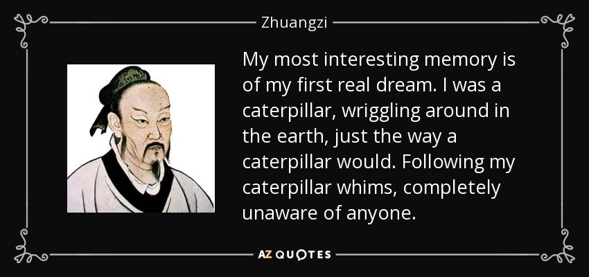 My most interesting memory is of my first real dream. I was a caterpillar, wriggling around in the earth, just the way a caterpillar would. Following my caterpillar whims, completely unaware of anyone. - Zhuangzi