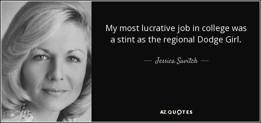 My most lucrative job in college was a stint as the regional Dodge Girl. - Jessica Savitch