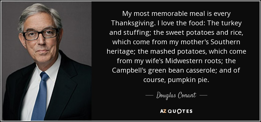 My most memorable meal is every Thanksgiving. I love the food: The turkey and stuffing; the sweet potatoes and rice, which come from my mother's Southern heritage; the mashed potatoes, which come from my wife's Midwestern roots; the Campbell's green bean casserole; and of course, pumpkin pie. - Douglas Conant