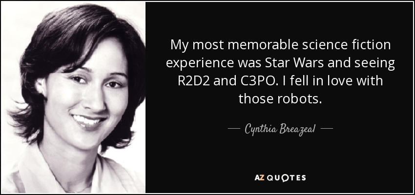 My most memorable science fiction experience was Star Wars and seeing R2D2 and C3PO. I fell in love with those robots. - Cynthia Breazeal