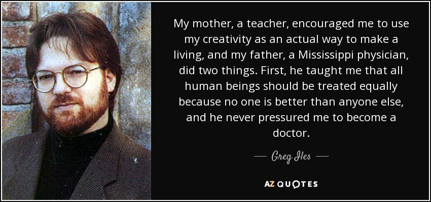 My mother, a teacher, encouraged me to use my creativity as an actual way to make a living, and my father, a Mississippi physician, did two things. First, he taught me that all human beings should be treated equally because no one is better than anyone else, and he never pressured me to become a doctor. - Greg Iles