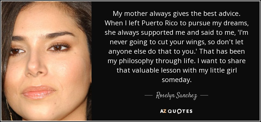 My mother always gives the best advice. When I left Puerto Rico to pursue my dreams, she always supported me and said to me, 'I'm never going to cut your wings, so don't let anyone else do that to you.' That has been my philosophy through life. I want to share that valuable lesson with my little girl someday. - Roselyn Sanchez