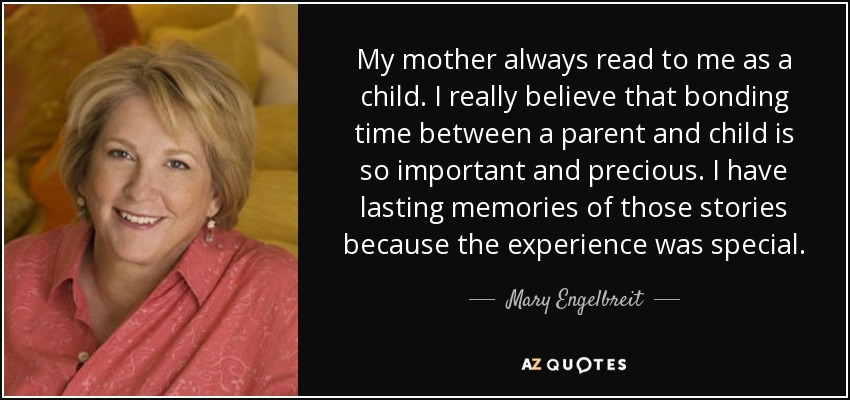 My mother always read to me as a child. I really believe that bonding time between a parent and child is so important and precious. I have lasting memories of those stories because the experience was special. - Mary Engelbreit
