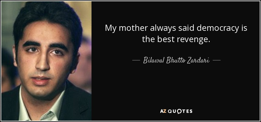 democracy is the best revenge Democracy is the best revenge as quoted by her son, in democracy is the best revenge: benazir bhutto was a woman of immense personal courage and bravery.