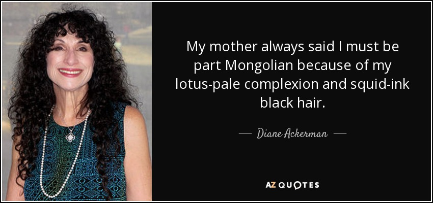 My mother always said I must be part Mongolian because of my lotus-pale complexion and squid-ink black hair. - Diane Ackerman