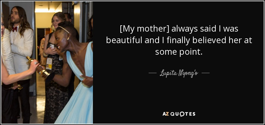 [My mother] always said I was beautiful and I finally believed her at some point. - Lupita Nyong'o