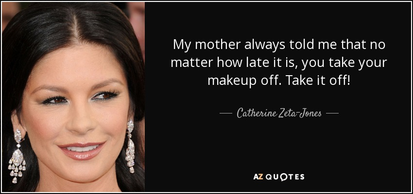 My mother always told me that no matter how late it is, you take your makeup off. Take it off! - Catherine Zeta-Jones