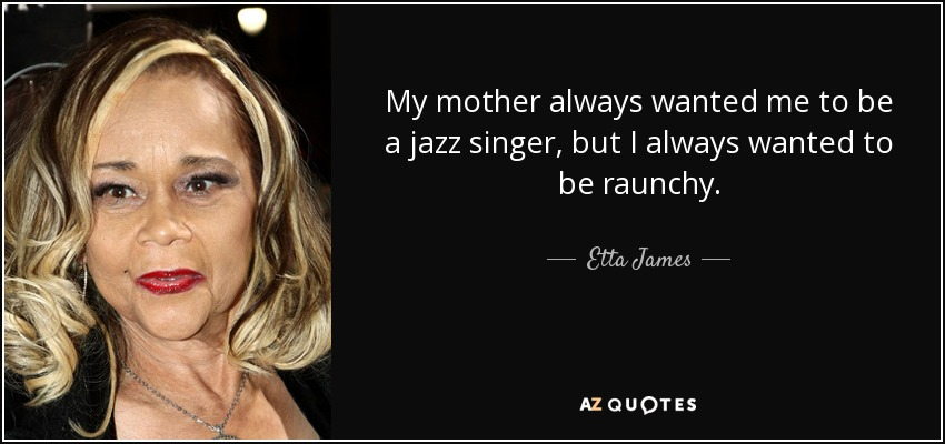etta james quote my mother always wanted me to be a jazz