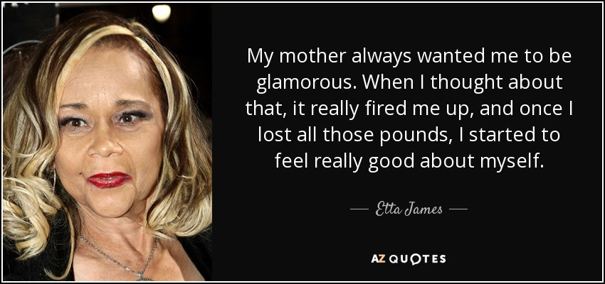 My mother always wanted me to be glamorous. When I thought about that, it really fired me up, and once I lost all those pounds, I started to feel really good about myself. - Etta James