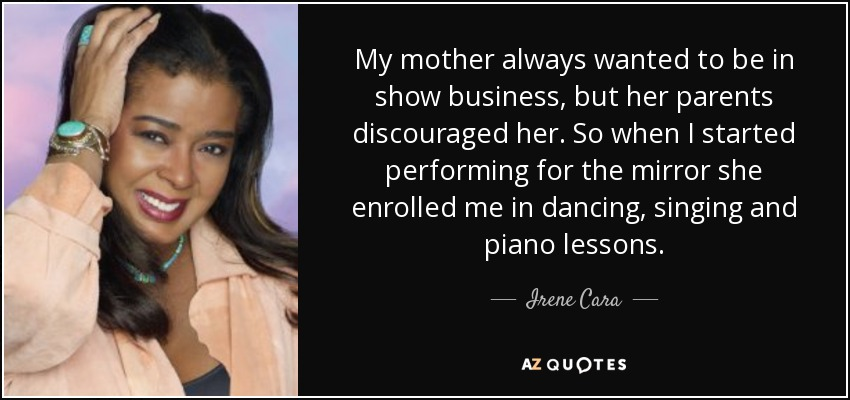 My mother always wanted to be in show business, but her parents discouraged her. So when I started performing for the mirror she enrolled me in dancing, singing and piano lessons. - Irene Cara