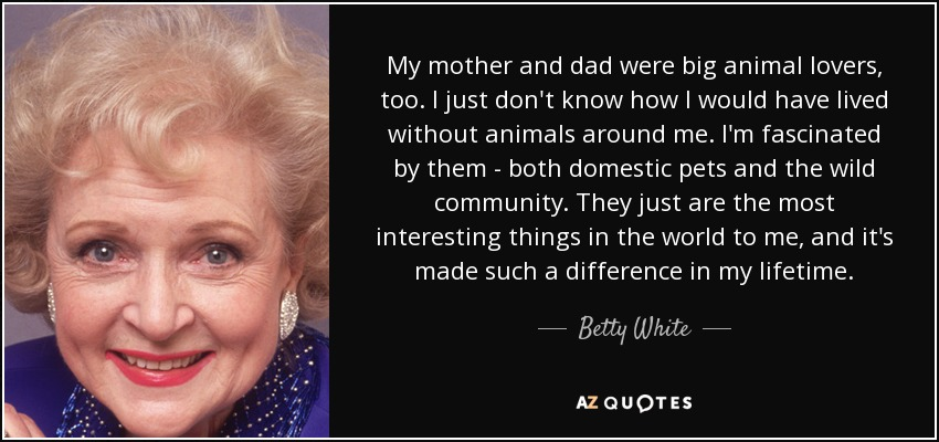 My mother and dad were big animal lovers, too. I just don't know how I would have lived without animals around me. I'm fascinated by them - both domestic pets and the wild community. They just are the most interesting things in the world to me, and it's made such a difference in my lifetime. - Betty White