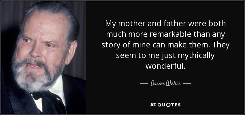 My mother and father were both much more remarkable than any story of mine can make them. They seem to me just mythically wonderful. - Orson Welles