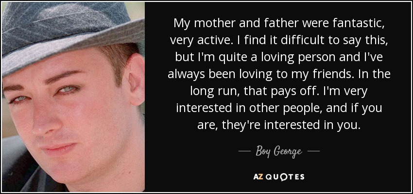 My mother and father were fantastic, very active. I find it difficult to say this, but I'm quite a loving person and I've always been loving to my friends. In the long run, that pays off. I'm very interested in other people, and if you are, they're interested in you. - Boy George
