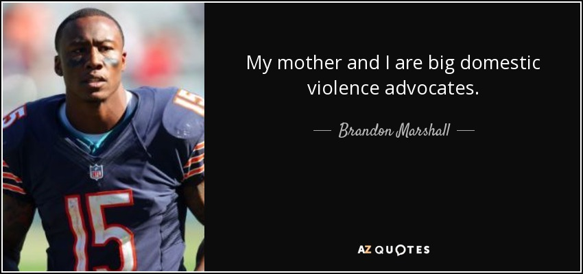 My mother and I are big domestic violence advocates. - Brandon Marshall