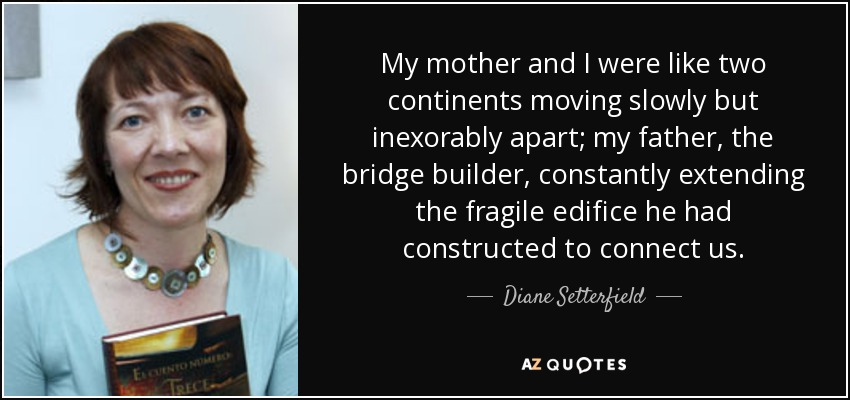 My mother and I were like two continents moving slowly but inexorably apart; my father, the bridge builder, constantly extending the fragile edifice he had constructed to connect us. - Diane Setterfield