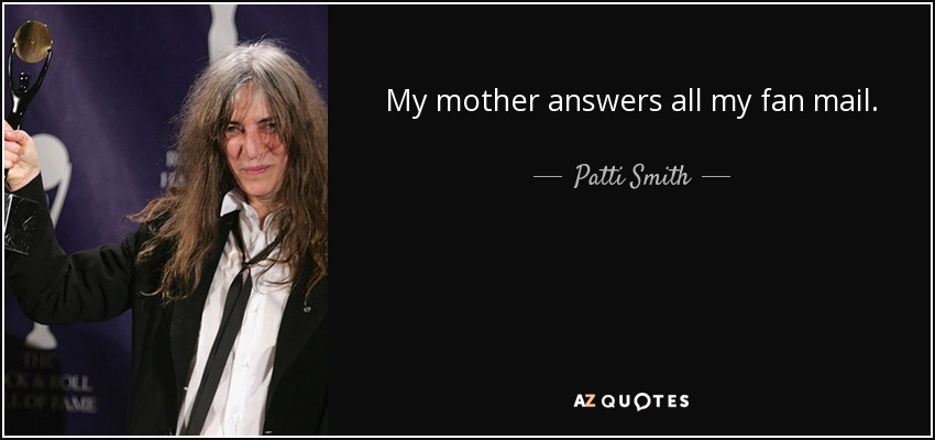 My mother answers all my fan mail. - Patti Smith
