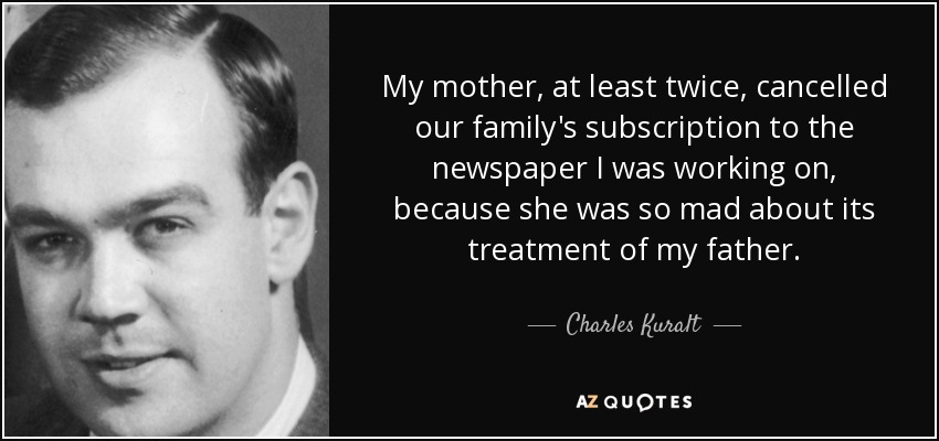 My mother, at least twice, cancelled our family's subscription to the newspaper I was working on, because she was so mad about its treatment of my father. - Charles Kuralt
