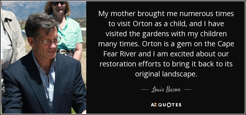 My mother brought me numerous times to visit Orton as a child, and I have visited the gardens with my children many times. Orton is a gem on the Cape Fear River and I am excited about our restoration efforts to bring it back to its original landscape. - Louis Bacon
