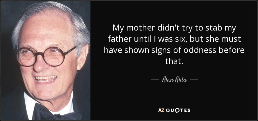 My mother didn't try to stab my father until I was six, but she must have shown signs of oddness before that. - Alan Alda