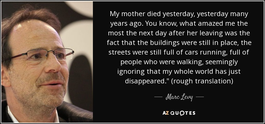 My mother died yesterday, yesterday many years ago. You know, what amazed me the most the next day after her leaving was the fact that the buildings were still in place, the streets were still full of cars running, full of people who were walking, seemingly ignoring that my whole world has just disappeared.