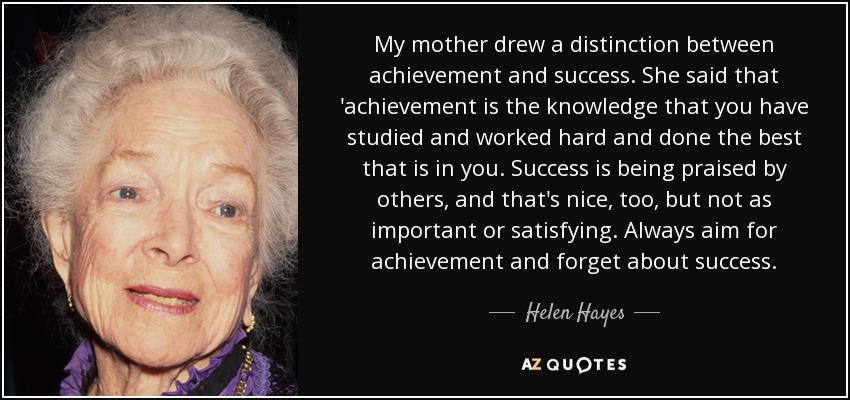 My mother drew a distinction between achievement and success. She said that 'achievement is the knowledge that you have studied and worked hard and done the best that is in you. Success is being praised by others, and that's nice, too, but not as important or satisfying. Always aim for achievement and forget about success. - Helen Hayes
