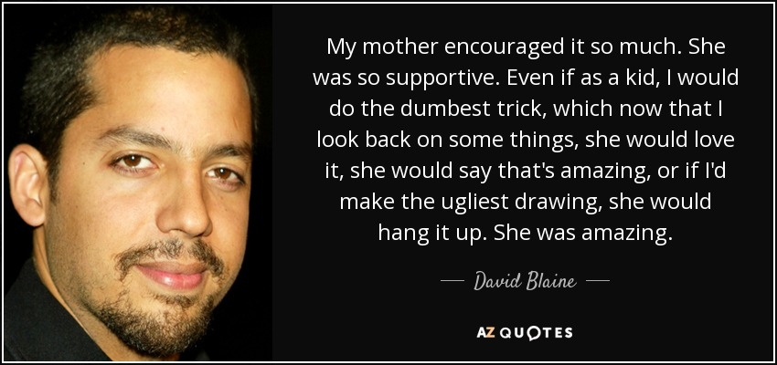My mother encouraged it so much. She was so supportive. Even if as a kid, I would do the dumbest trick, which now that I look back on some things, she would love it, she would say that's amazing, or if I'd make the ugliest drawing, she would hang it up. She was amazing. - David Blaine