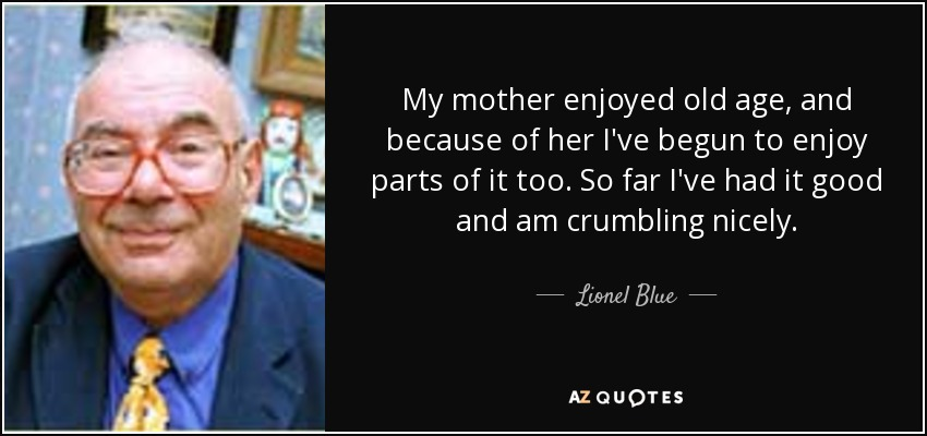 My mother enjoyed old age, and because of her I've begun to enjoy parts of it too. So far I've had it good and am crumbling nicely. - Lionel Blue