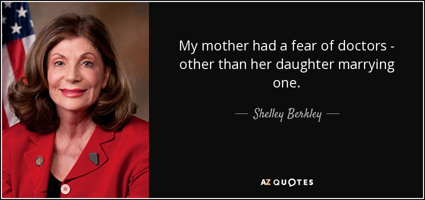 My mother had a fear of doctors - other than her daughter marrying one. - Shelley Berkley