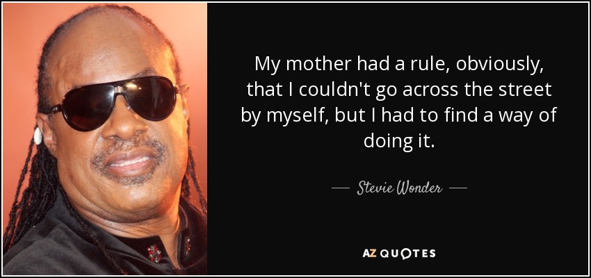 My mother had a rule, obviously, that I couldn't go across the street by myself, but I had to find a way of doing it. - Stevie Wonder