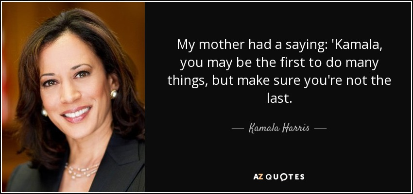 My mother had a saying: 'Kamala, you may be the first to do many things, but make sure you're not the last. - Kamala Harris
