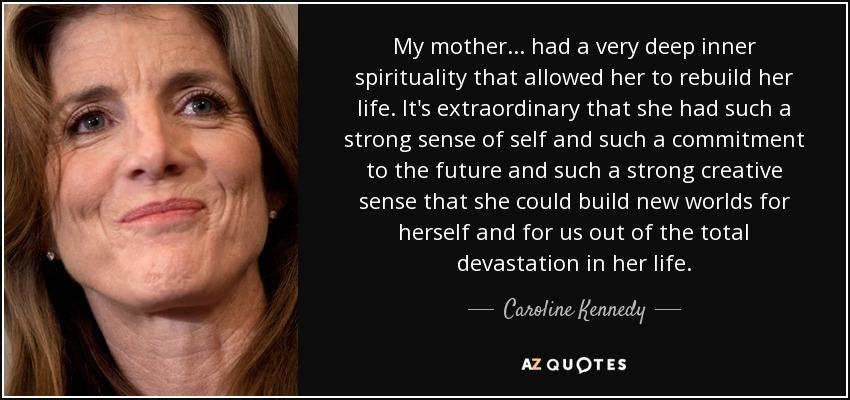 My mother ... had a very deep inner spirituality that allowed her to rebuild her life. It's extraordinary that she had such a strong sense of self and such a commitment to the future and such a strong creative sense that she could build new worlds for herself and for us out of the total devastation in her life. - Caroline Kennedy