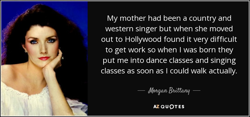 My mother had been a country and western singer but when she moved out to Hollywood found it very difficult to get work so when I was born they put me into dance classes and singing classes as soon as I could walk actually. - Morgan Brittany