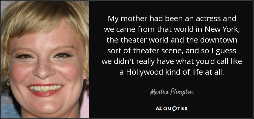 My mother had been an actress and we came from that world in New York, the theater world and the downtown sort of theater scene, and so I guess we didn't really have what you'd call like a Hollywood kind of life at all. - Martha Plimpton